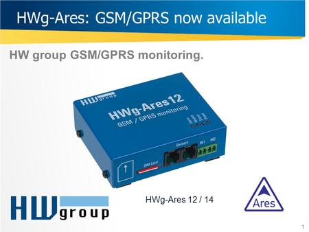 HWg-Ares: GSM/GPRS now available HW group GSM/GPRS monitoring. 1 HWg-Ares 12 / 14.