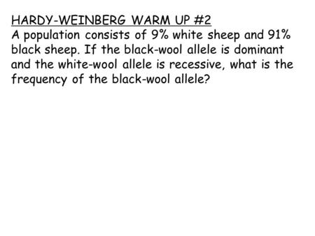 HARDY-WEINBERG WARM UP #2 A population consists of 9% white sheep and 91% black sheep. If the black-wool allele is dominant and the white-wool allele is.