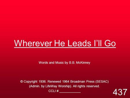 Wherever He Leads I'll Go Words and Music by B.B. McKinney © Copyright 1936. Renewed 1964 Broadman Press (SESAC) (Admin. by LifeWay Worship). All rights.