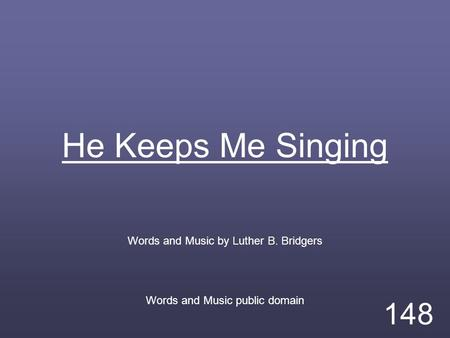 He Keeps Me Singing Words and Music by Luther B. Bridgers Words and Music public domain 148.