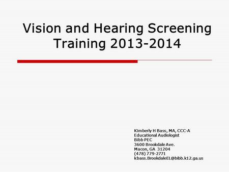 Vision and Hearing Screening Training 2013-2014 Kimberly H Bass, MA, CCC-A Educational Audiologist Bibb PEC 3600 Brookdale Ave. Macon, GA 31204 (478) 779-2771.