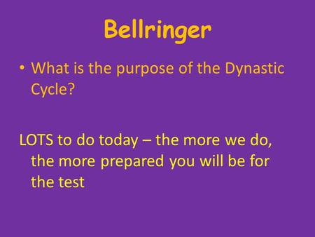 Bellringer What is the purpose of the Dynastic Cycle? LOTS to do today – the more we do, the more prepared you will be for the test.