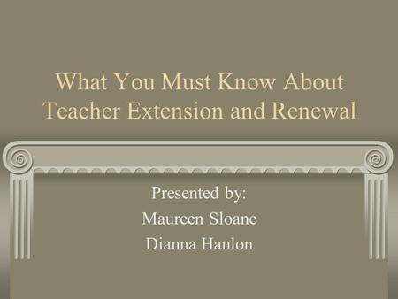 What You Must Know About Teacher Extension and Renewal Presented by: Maureen Sloane Dianna Hanlon.