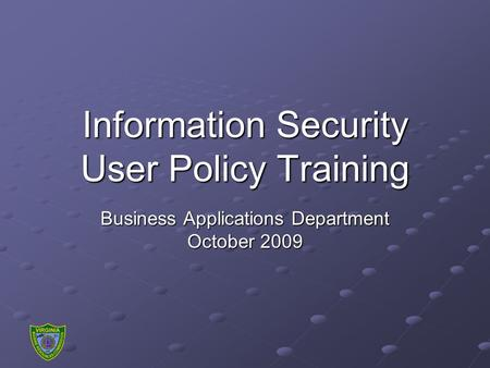 Information Security User Policy Training Business Applications Department October 2009.