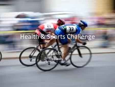 Health & Sports Challenge Biking by: Holly. When you're biking, there are certain foods that will give you the energy and the nourishment to ride. Good.