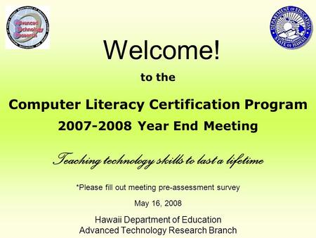 *Please fill out meeting pre-assessment survey May 16, 2008 Hawaii Department of Education Advanced Technology Research Branch Welcome! to the Computer.