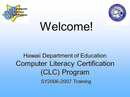 Hawaii Department of Education Computer Literacy Certification (CLC) Program SY2006-2007 Training Welcome!