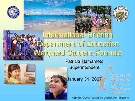 Patricia Hamamoto Superintendent January 31, 2007 Informational Briefing Department of Education Weighted Student Formula Copyright © 2007 Hawaii State.