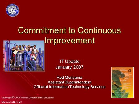 1 Commitment to Continuous Improvement IT Update January 2007 Rod Moriyama Assistant Superintendent Office of Information Technology Services Copyright.