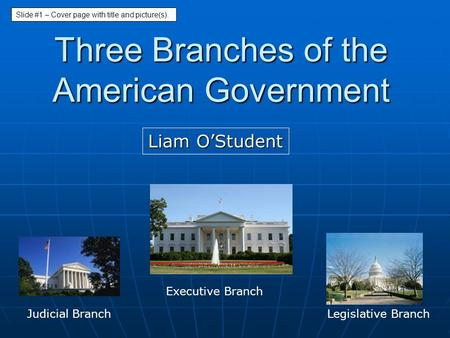 Three Branches of the American Government Liam O'Student Legislative Branch Executive Branch Judicial Branch Slide #1 – Cover page with title and picture(s).