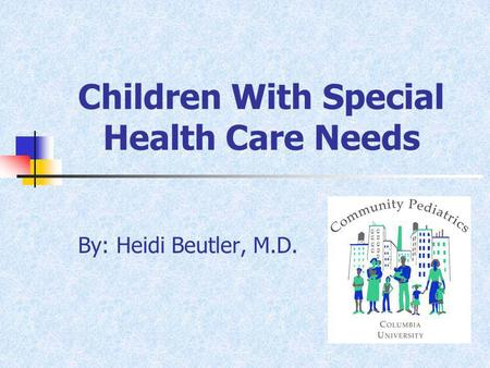 Children With Special Health Care Needs By: Heidi Beutler, M.D.