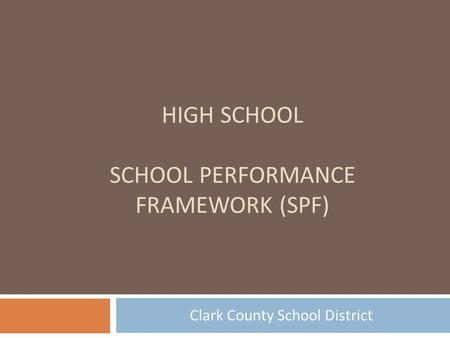 HIGH SCHOOL SCHOOL PERFORMANCE FRAMEWORK (SPF) Clark County School District.