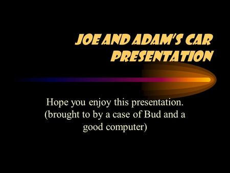 Joe and Adam's Car Presentation Hope you enjoy this presentation. (brought to by a case of Bud and a good computer)