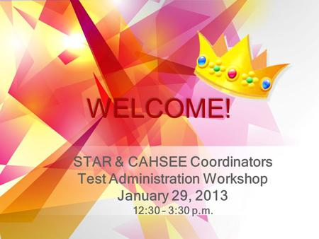 STAR & CAHSEE Coordinators Test Administration Workshop January 29, 2013 12:30 – 3:30 p.m. WELCOME!