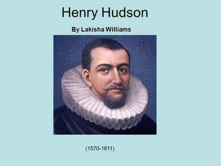 Henry Hudson By Lakisha Williams (1570-1611). Hudson's early life Hudson is thought to have many years at sea, beginning as a cabin boy and gradually.