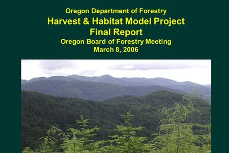 Oregon Department of Forestry Harvest & Habitat Model Project Final Report Oregon Board of Forestry Meeting March 8, 2006.