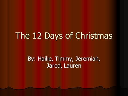 The 12 Days of Christmas By: Hailie, Timmy, Jeremiah, Jared, Lauren.