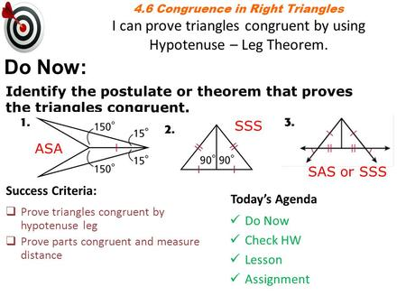 4.6 Congruence in Right Triangles I can prove triangles congruent by using Hypotenuse – Leg Theorem. Do Now: Identify the postulate or theorem that proves.