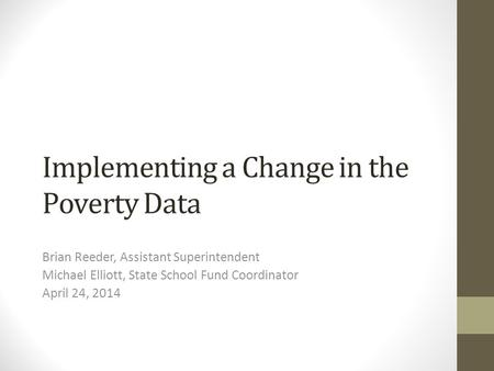 Implementing a Change in the Poverty Data Brian Reeder, Assistant Superintendent Michael Elliott, State School Fund Coordinator April 24, 2014.