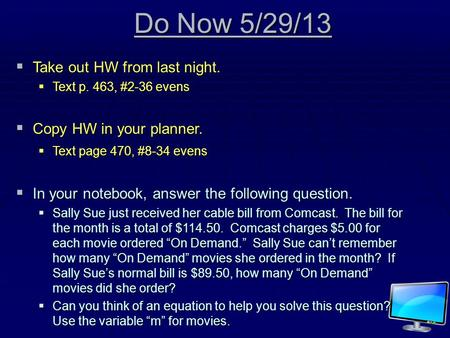 Do Now 5/29/13 TTTTake out HW from last night. TTTText p. 463, #2-36 evens CCCCopy HW in your planner. TTTText page 470, #8-34 evens IIIIn.