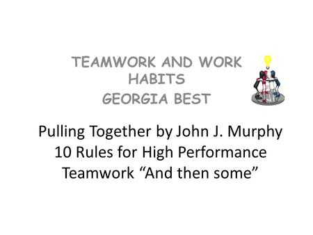 "Pulling Together by John J. Murphy 10 Rules for High Performance Teamwork ""And then some"" TEAMWORK AND WORK HABITS GEORGIA BEST."