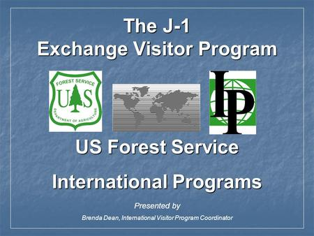 US Forest Service International Programs Presented by Brenda Dean, International Visitor Program Coordinator The J-1 Exchange Visitor Program.