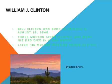 WILLIAM J. CLINTON BILL CLINTON WAS BORN IN ARIZONA IN AUGUST 19, 1946. THREE MONTHS AFTER CLINTON WAS BORN HIS DAD DIED IN A CAR WRECK. LATER HIS MOTHER.