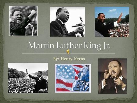By: Henry Kerns. On January 15, 1929 Michael Luther King Jr. was born. Soon after he was born he changed his name to the name we all know him as, Martin.