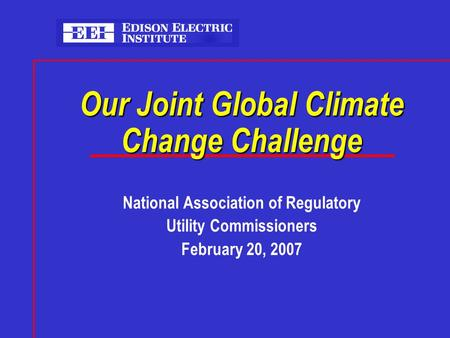 Our Joint Global Climate Change Challenge National Association of Regulatory Utility Commissioners February 20, 2007.