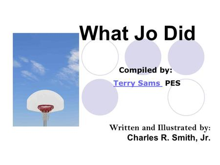 What Jo Did Written and Illustrated by: Charles R. Smith, Jr. Compiled by: Terry Sams PESTerry Sams.