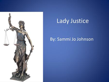 Lady Justice By: Sammi Jo Johnson. Study the Statue What is the first thing you notice about this statue? What do you think it symbolizes? How does it.