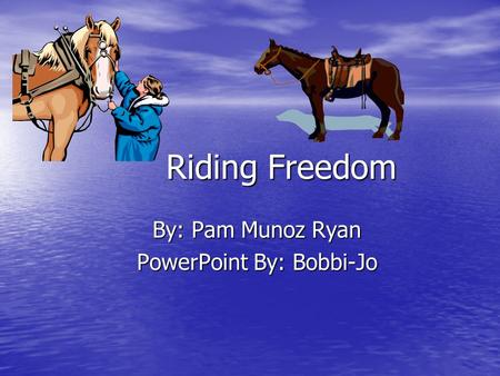 Riding Freedom Riding Freedom By: Pam Munoz Ryan By: Pam Munoz Ryan PowerPoint By: Bobbi-Jo PowerPoint By: Bobbi-Jo.