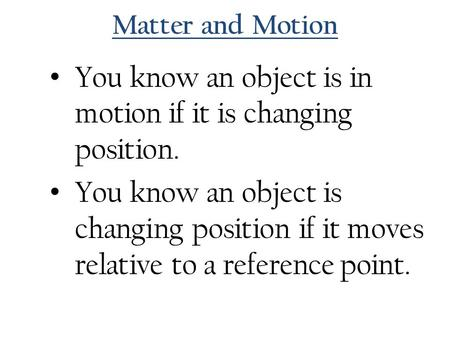 Matter and Motion You know an object is in motion if it is changing position. You know an object is changing position if it moves relative to a reference.