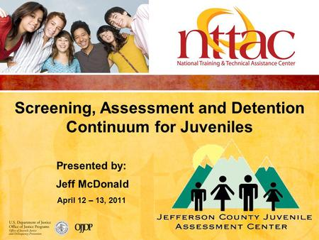 Screening, Assessment and Detention Continuum for Juveniles Presented by: Jeff McDonald April 12 – 13, 2011.