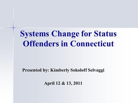 Systems Change for Status Offenders in Connecticut Presented by: Kimberly Sokoloff Selvaggi April 12 & 13, 2011.