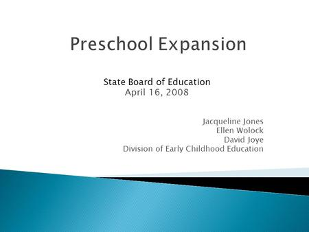 State Board of Education April 16, 2008 Jacqueline Jones Ellen Wolock David Joye Division of Early Childhood Education Preschool Expansion.