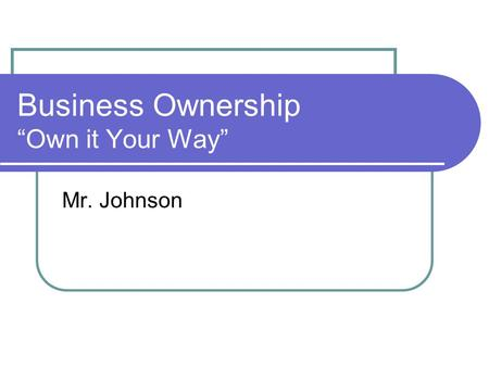 "Business Ownership ""Own it Your Way"" Mr. Johnson."