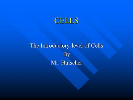 CELLS The Introductory level of Cells By Mr. Hulscher.