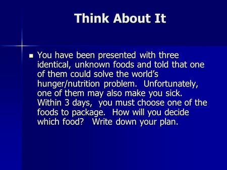 Think About It You have been presented with three identical, unknown foods and told that one of them could solve the world's hunger/nutrition problem.