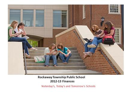 Rockaway Township Public School 2012-13 Finances Yesterday's, Today's and Tomorrow's Schools.