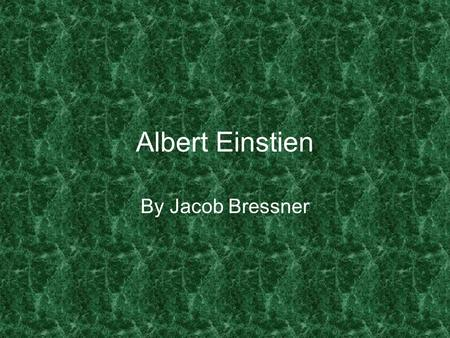 Albert Einstien By Jacob Bressner. If you have never made a mistake you have never tried anything new.