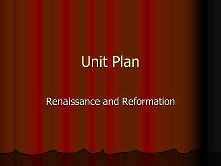 Unit Plan Renaissance and Reformation. Know Define words in bold print in text and words given by the teacher. Define words in bold print in text and.
