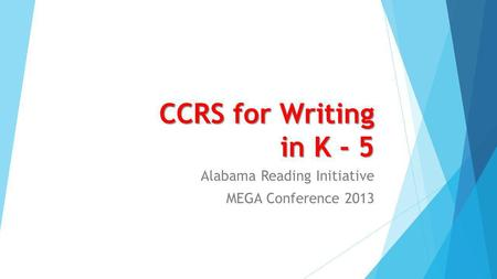 CCRS for Writing in K - 5 Alabama Reading Initiative MEGA Conference 2013.