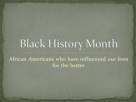 African Americans who have influenced our lives for the better.
