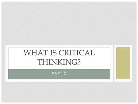 PART 2 WHAT IS CRITICAL THINKING?. SUBJECTS TO EXAMINE Part 1 Distinctions between the brain and the mind Critical thinking defined Part 2 Characteristics.