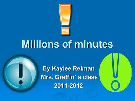 Millions of minutes By Kaylee Reiman Mrs. Graffin' s class Mrs. Graffin' s class2011-2012.