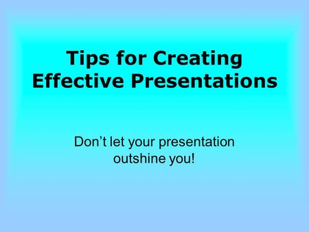 Tips for Creating Effective Presentations Don't let your presentation outshine you!