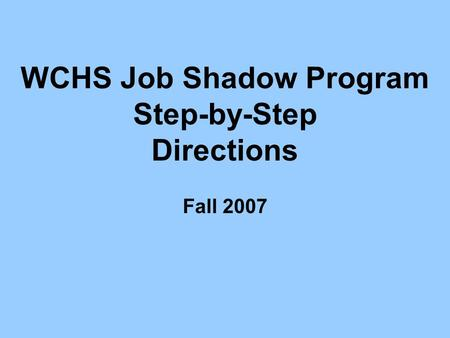 WCHS Job Shadow Program Step-by-Step Directions Fall 2007.