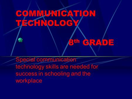 COMMUNICATION TECHNOLOGY 8 th GRADE Special communication technology skills are needed for success in schooling and the workplace.
