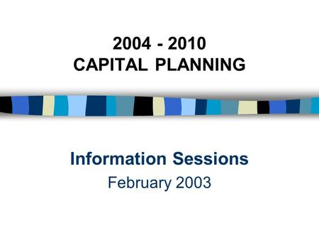 2004 - 2010 CAPITAL PLANNING Information Sessions February 2003.